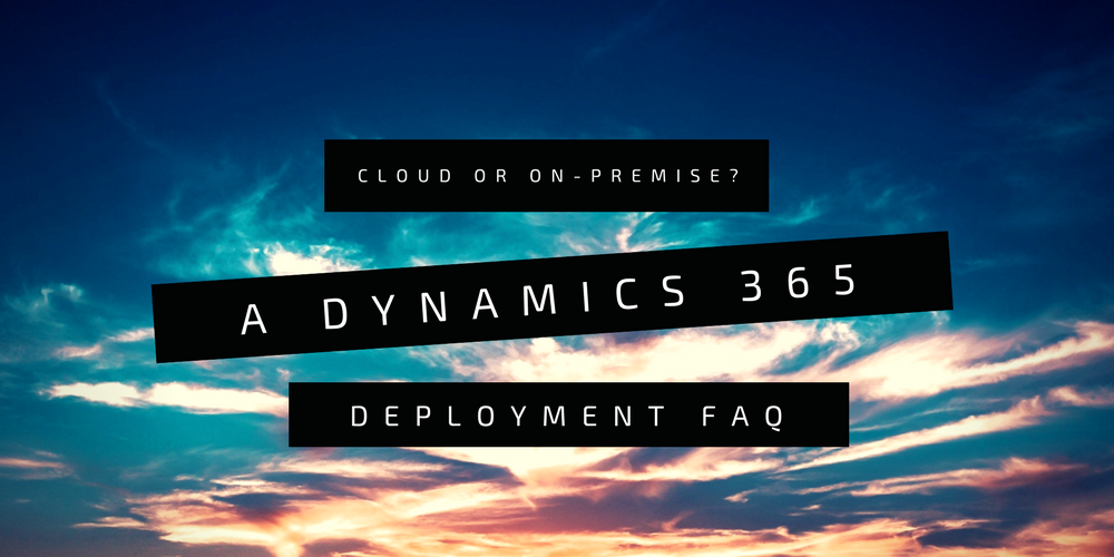 Cloud or on-premise? A Dynamics 365 deployment FAQ